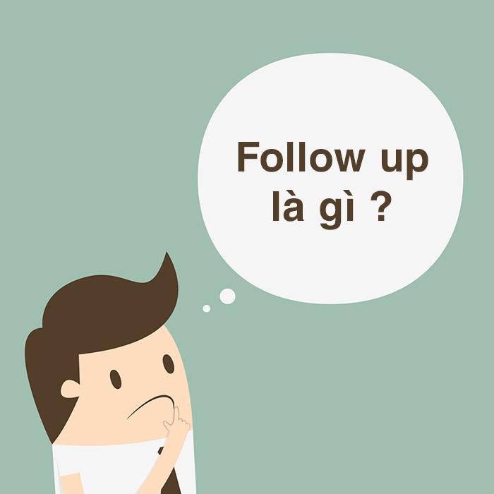Follow up là gì? Hướng dẫn cách tạo follow up thành công